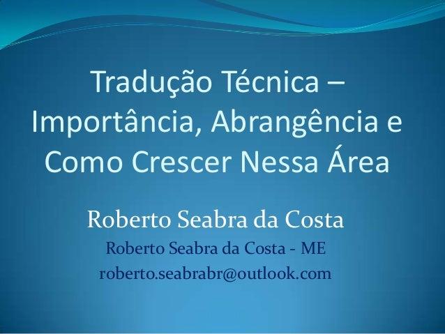Tradução Técnica – Importância, Abrangência e Como Crescer Nessa Área Roberto Seabra da Costa Roberto Seabra da Costa - ME...