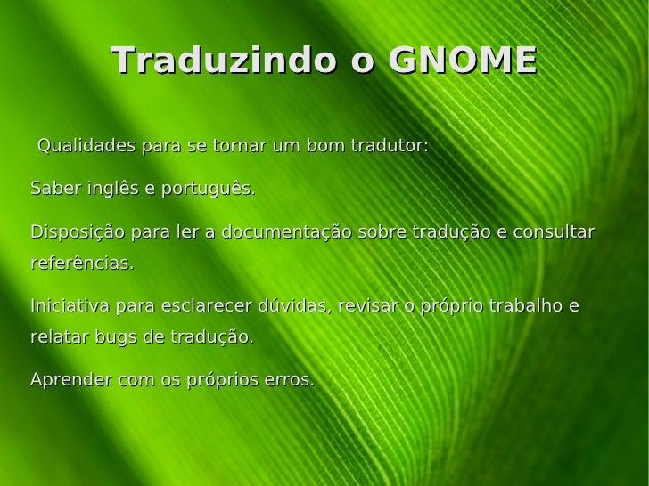 Traduzindo o GNOME Qualidades para se tornar um bom tradutor: <ul><li>Saber inglês e português.
