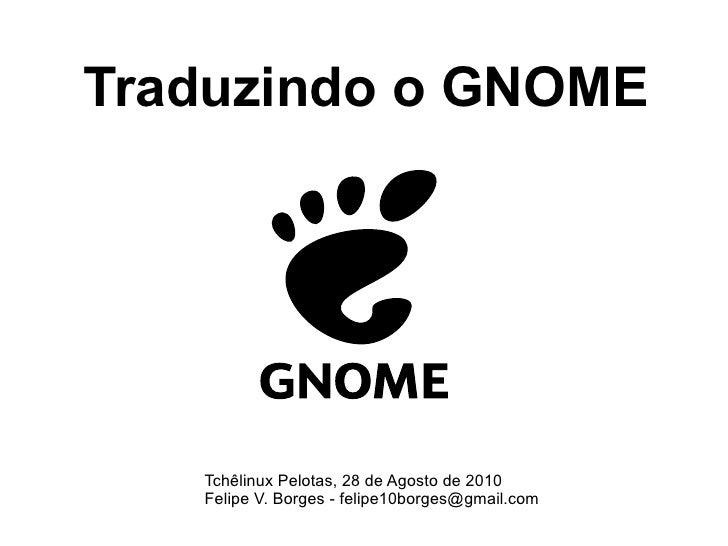 Traduzindo o GNOME Tchêlinux Pelotas, 28 de Agosto de 2010 Felipe V. Borges - felipe10borges@gmail.com