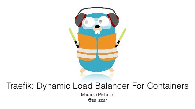 Traefik: Dynamic Load Balancer For Containers Marcelo Pinheiro @salizzar