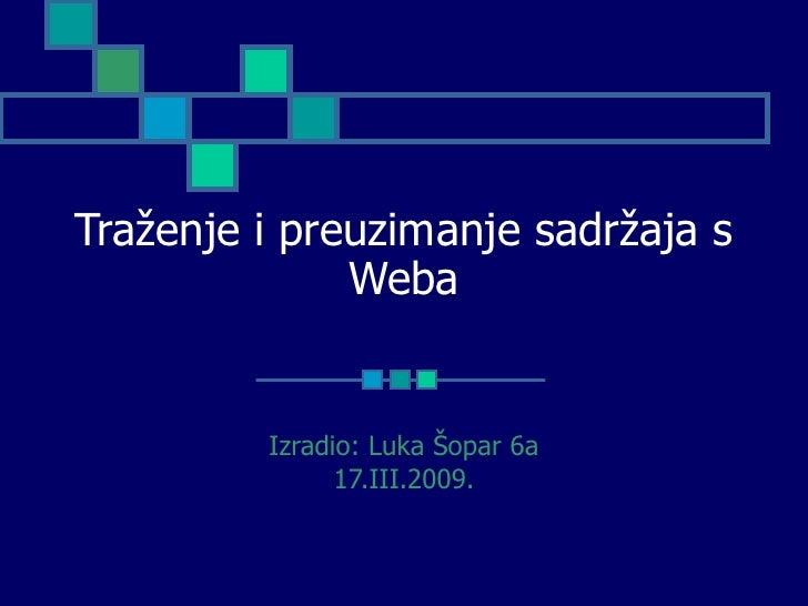 Traženje i preuzimanje sadržaja s              Weba         Izradio: Luka Šopar 6a               17.III.2009.