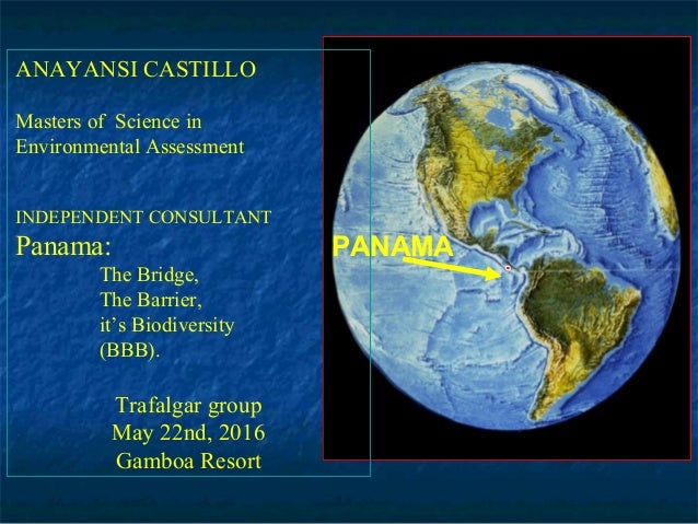 PANAMA ANAYANSI CASTILLO Masters of Science in Environmental Assessment INDEPENDENT CONSULTANT Panama: The Bridge, The Bar...