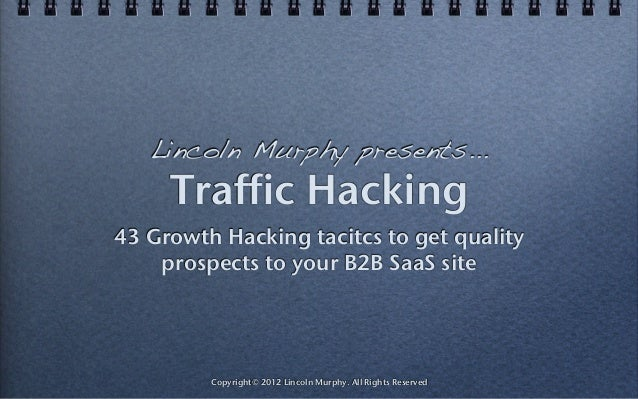Traffic Hacking 43 Growth Hacking tacitcs to get quality prospects to your B2B SaaS site Copyright© 2012 Lincoln Murphy. A...