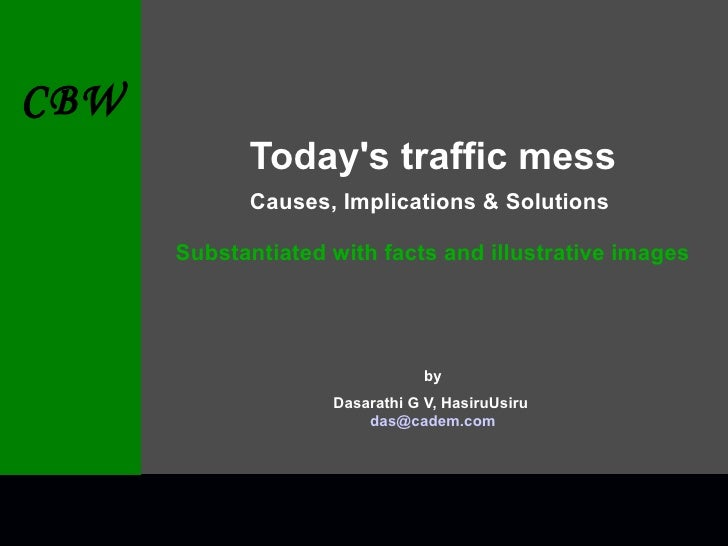 Today's traffic mess Causes, Implications & Solutions   Substantiated with facts and illustrative images by Dasarathi G V,...