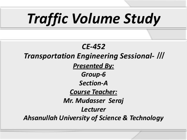 Traffic Volume Study CE-452 Transportation Engineering Sessional- ǀǀǀ Presented By: Group-6 Section-A Course Teacher: Mr. ...