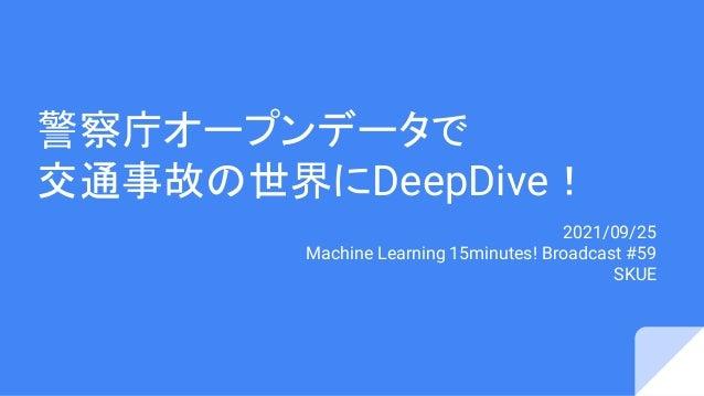 警察庁オープンデータで 交通事故の世界にDeepDive! 2021/09/25 Machine Learning 15minutes! Broadcast #59 SKUE