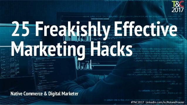 #TNC2017 LinkedIn.com/in/RolandFrasier Native Commerce & Digital Marketer 25 Freakishly Effective Marketing Hacks