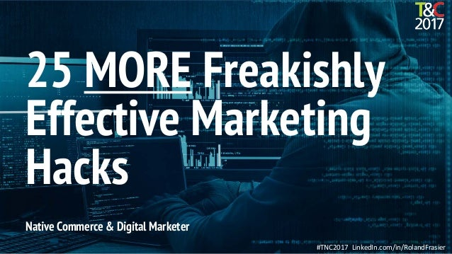 #TNC2017 LinkedIn.com/in/RolandFrasier Native Commerce & Digital Marketer 25 MORE Freakishly Effective Marketing Hacks