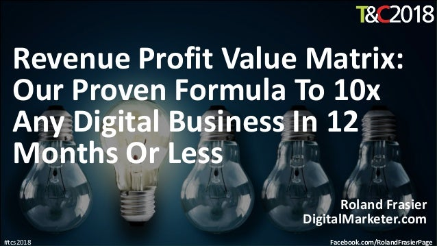 #tcs2018 Revenue Profit Value Matrix: Our Proven Formula To 10x Any Digital Business In 12 Months Or Less Roland Frasier D...