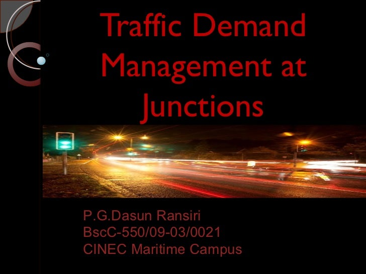 Traffic Demand  Management at     JunctionsP.G.Dasun RansiriBscC-550/09-03/0021CINEC Maritime Campus