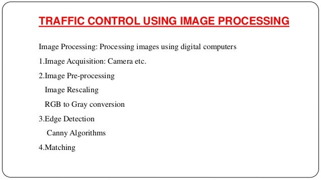 image processing for traffic queue control Smart traffic control system can be one of the solutions to the above problem this  can  traffic density count, image processing, intelligent controlling of traffic   number of traffic-jam, vacating the road which has more density of vehicles by.