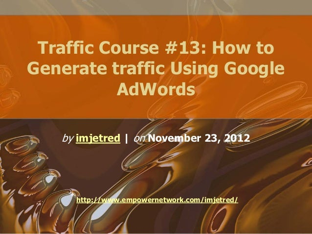 Traffic Course #13: How toGenerate traffic Using GoogleAdWordsby imjetred   on November 23, 2012http://www.empowernetwork....