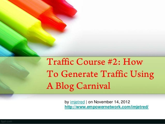 Traffic Course #2: HowTo Generate Traffic UsingA Blog Carnivalby imjetred | on November 14, 2012http://www.empowernetwork....