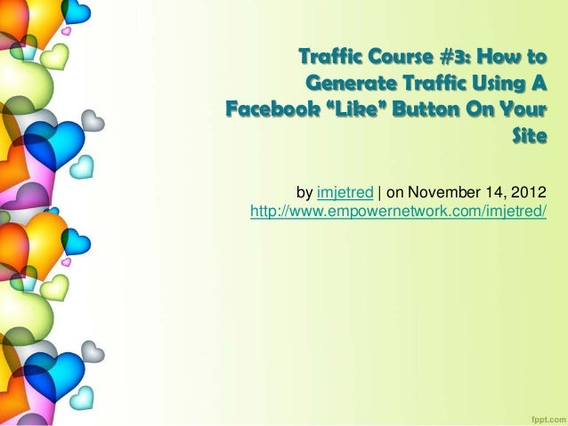 """Traffic Course #3: How toGenerate Traffic Using AFacebook """"Like"""" Button On YourSiteby imjetred   on November 14, 2012http:..."""