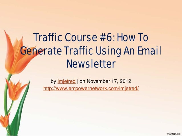 Traffic Course #6: How ToGenerate Traffic Using An EmailNewsletterby imjetred | on November 17, 2012http://www.empowernetw...