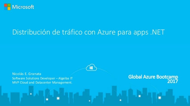 Global Azure Bootcamp 2017 Distribución de tráfico con Azure para apps .NET Nicolás E. Granata Software Solutions Develope...