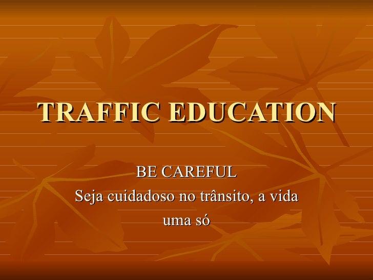 TRAFFIC EDUCATION BE CAREFUL Seja cuidadoso no trânsito, a vida uma só