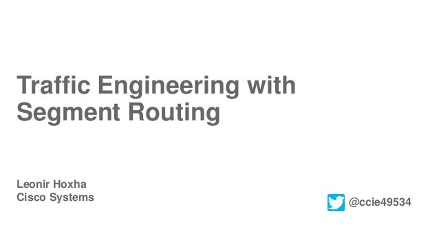 Traffic Engineering with Segment Routing Leonir Hoxha Cisco Systems @ccie49534