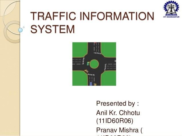 TRAFFIC INFORMATIONSYSTEM          Presented by :          Anil Kr. Chhotu          (11ID60R06)          Pranav Mishra (
