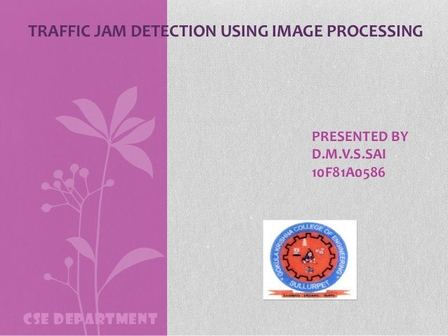 TRAFFIC JAM DETECTION USING IMAGE PROCESSING  PRESENTED BY D.M.V.S.SAI 10F81A0586  CSE DEPARTMENT