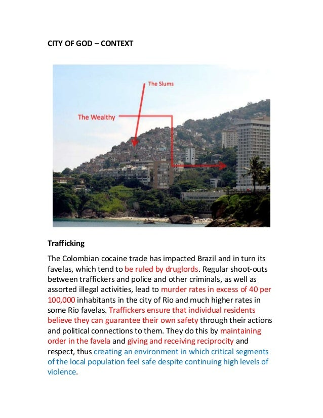 CITY OF GOD – CONTEXT  Trafficking The Colombian cocaine trade has impacted Brazil and in turn its favelas, which tend to ...