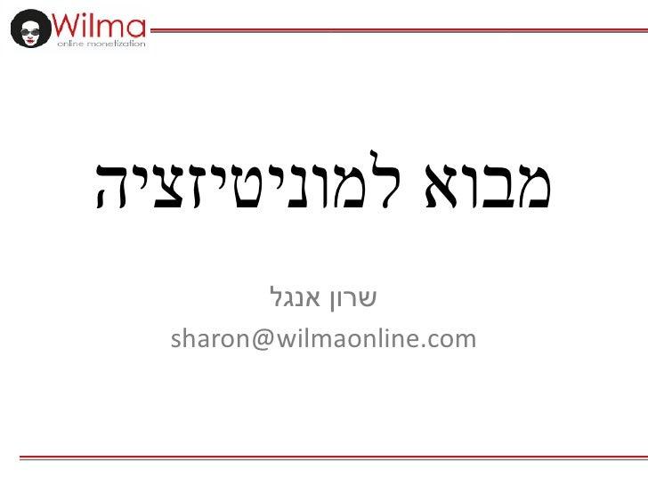 מבוא למוניטיזציה         שרון אנגל  sharon@wilmaonline.com