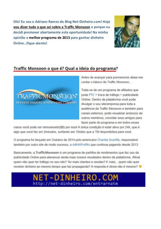 Olá! Eu sou o Adriano Ramos do Blog Net-Dinheiro.com! Hoje vou dizer tudo o que sei sobre a Traffic Monsoon e porque eu de...