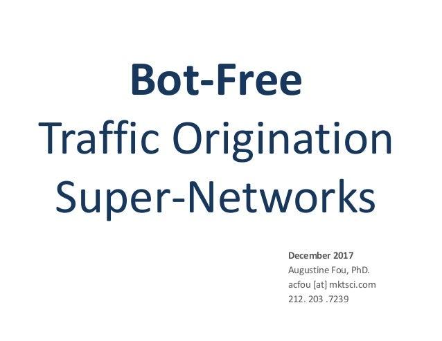 Bot-Free Traffic Origination Super-Networks December 2017 Augustine Fou, PhD. acfou [at] mktsci.com 212. 203 .7239