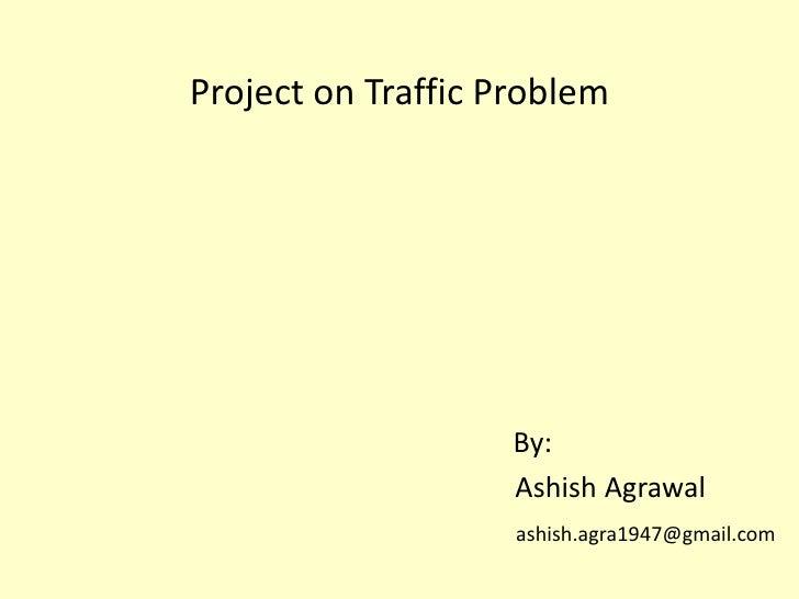 Project on Traffic Problem <br />By:<br />                      Ashish Agrawal<br />ashish.agra1947@gmail.com<br />