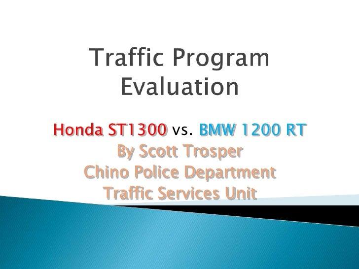 Traffic Program Evaluation<br />Honda ST1300 vs.BMW 1200 RT<br />By Scott Trosper<br />Chino Police Department<br />Traffi...