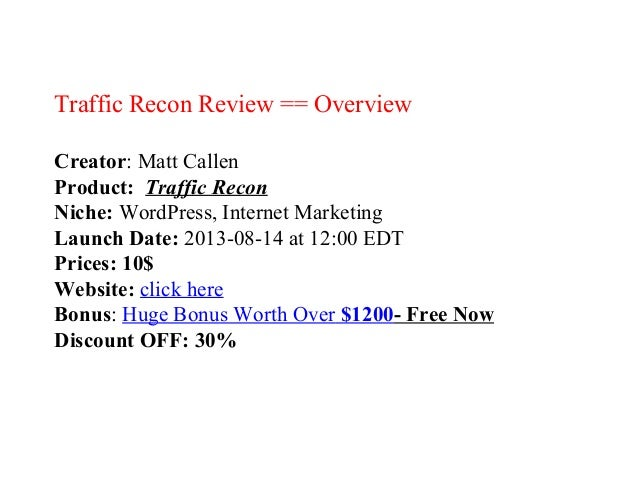 Traffic Recon Review == Overview Creator: Matt Callen Product: Traffic Recon Niche: WordPress, Internet Marketing Launch D...