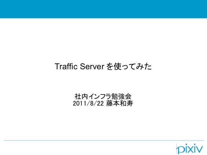 Traffic Server を使ってみた    社内インフラ勉強会   2011/8/22 藤本和寿