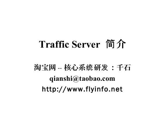 Traffic Server 介简 淘宝网 -- 核心系 研 :千石统 发 qianshi@taobao.com http://www.flyinfo.net