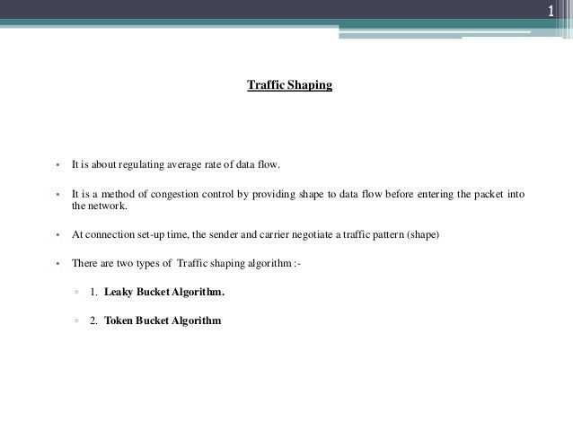 1  Traffic Shaping  •  It is about regulating average rate of data flow.  •  It is a method of congestion control by provi...