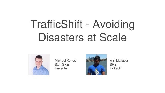TrafficShift - Avoiding Disasters at Scale Michael Kehoe Staff SRE LinkedIn Anil Mallapur SRE LinkedIn