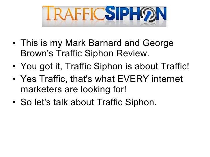 <ul><li>This is my Mark Barnard and George Brown's Traffic Siphon Review.  </li></ul><ul><li>You got it, Traffic Siphon is...