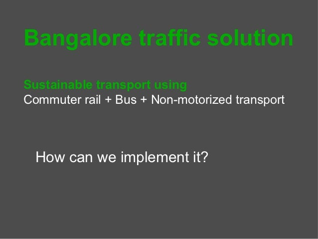 Bangalore traffic solutionSustainable transport usingCommuter rail + Bus + Non-motorized transport  How can we implement it?