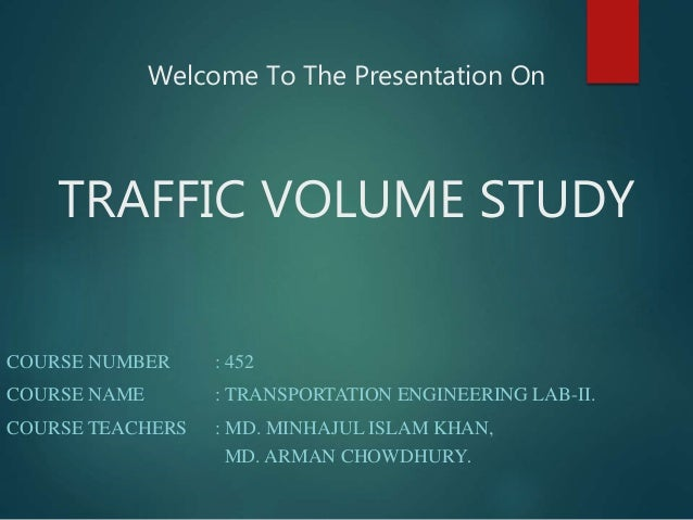 Welcome To The Presentation On TRAFFIC VOLUME STUDY COURSE NUMBER : 452 COURSE NAME : TRANSPORTATION ENGINEERING LAB-II. C...