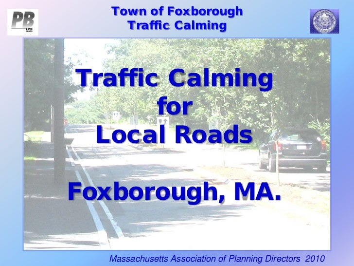 Town of Foxborough     Traffic CalmingTraffic Calming       for Local RoadsFoxborough, MA.  Massachusetts Association of P...