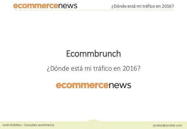 Jordi Ordóñez – Consultor ecommerce jordiob@jordiob.com ¿Dónde está mi tráfico en 2016? Ecommbrunch ¿Dónde está mi tráfico...