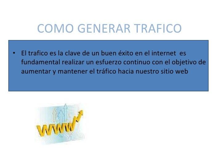 COMO GENERAR TRAFICO <ul><li>El trafico es la clave de un buen éxito en el internet  es fundamental realizar un esfuerzo c...