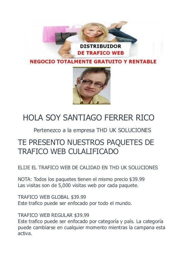 HOLA SOY SANTIAGO FERRER RICO Pertenezco a la empresa THD UK SOLUCIONES TE PRESENTO NUESTROS PAQUETES DE TRAFICO WEB CULAL...