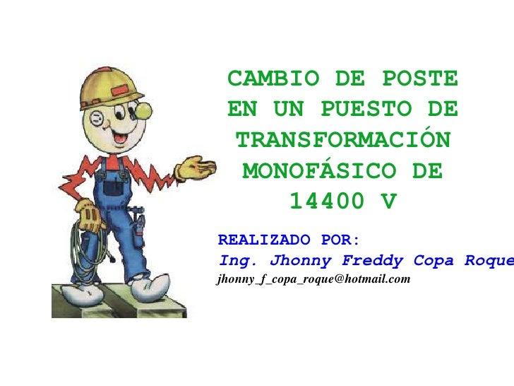 CAMBIO DE POSTE EN UN PUESTO DE TRANSFORMACIÓN MONOFÁSICO DE 14400 V<br />REALIZADO POR:<br />Ing. Jhonny Freddy Copa Roqu...
