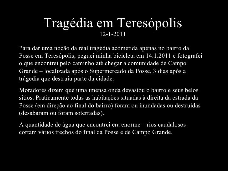 Tragédia em Teresópolis 12-1-2011 Para dar uma noção da real tragédia acometida apenas no bairro da Posse em Teresópolis, ...