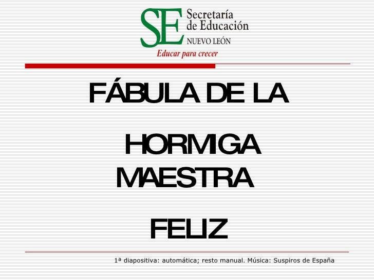 F Á BULA   DE   LA HORMIGA MAESTRA  FEL I Z 1ª diapositiva: automática; resto manual. Música: Suspiros de España