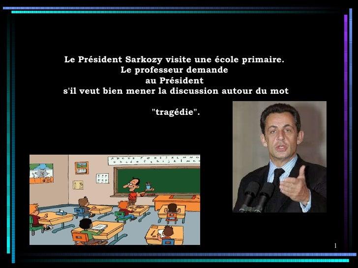 Le   Président Sarkozy visite une école primaire.  Le professeur demande  au Président  s'il veut bien mener la discussion...