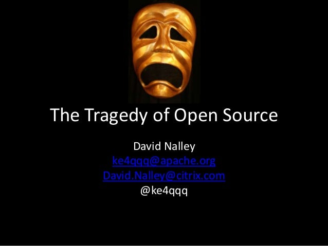 The Tragedy of Open Source David Nalley ke4qqq@apache.org David.Nalley@citrix.com @ke4qqq