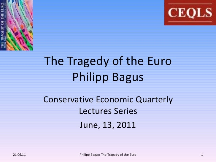 The Tragedy of the Euro Philipp Bagus Conservative Economic Quarterly Lectures Series June, 13, 2011 21.06.11 Philipp Bagu...