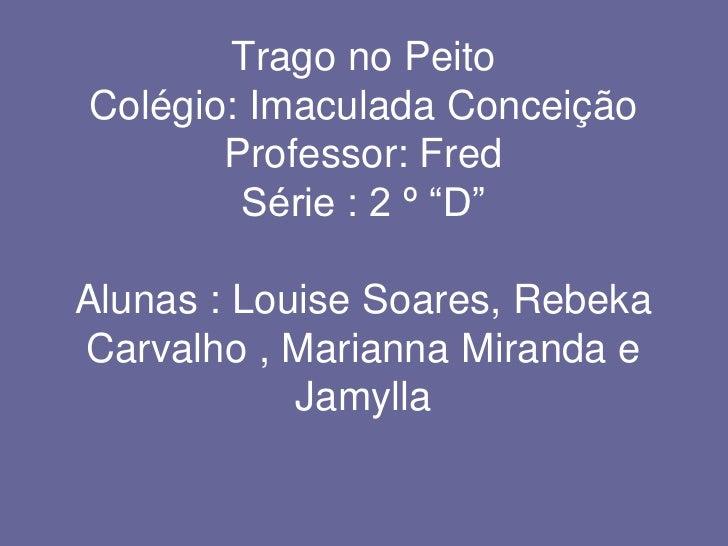 """Trago no PeitoColégio: Imaculada ConceiçãoProfessor: FredSérie : 2 º """"D""""Alunas : Louise Soares, Rebeka Carvalho , Marianna..."""