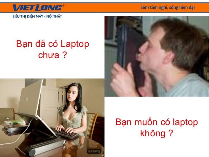 Bạn đã có Laptop chưa ? Bạn muốn có laptop không ?